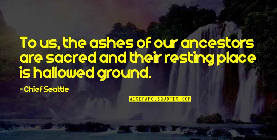 Hallowed Quotes By Chief Seattle: To us, the ashes of our ancestors are