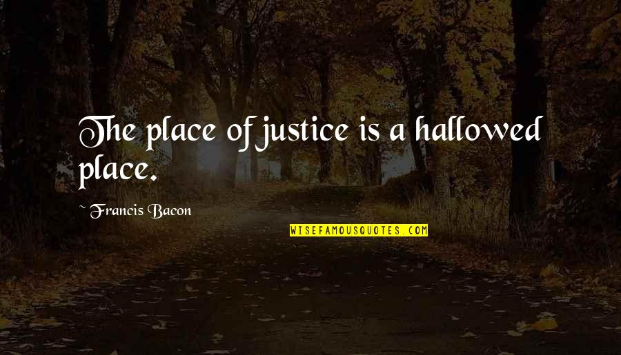 Hallowed Quotes By Francis Bacon: The place of justice is a hallowed place.