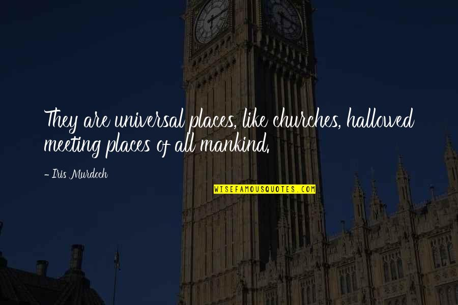 Hallowed Quotes By Iris Murdoch: They are universal places, like churches, hallowed meeting