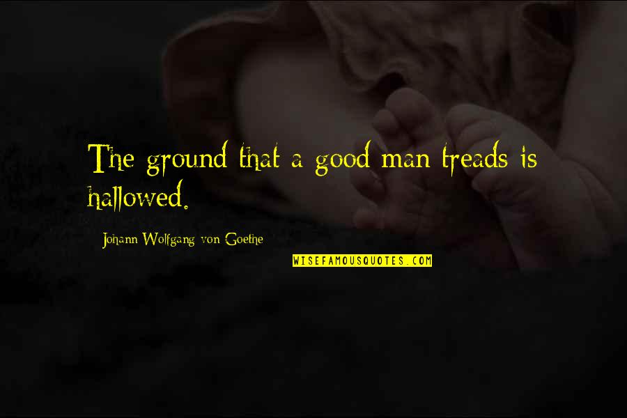 Hallowed Quotes By Johann Wolfgang Von Goethe: The ground that a good man treads is