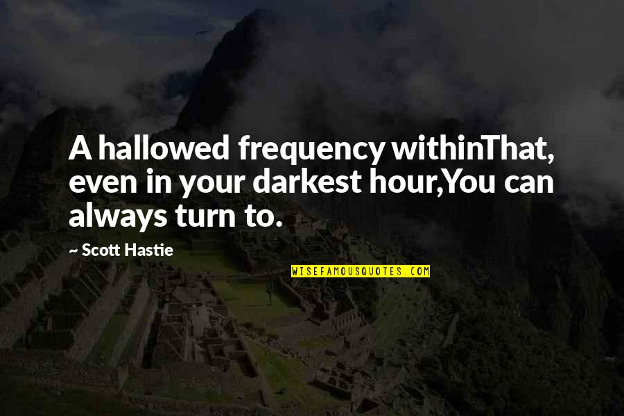 Hallowed Quotes By Scott Hastie: A hallowed frequency withinThat, even in your darkest