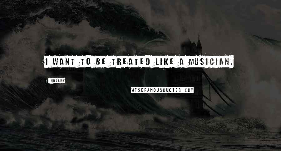 Halsey quotes: I want to be treated like a musician.