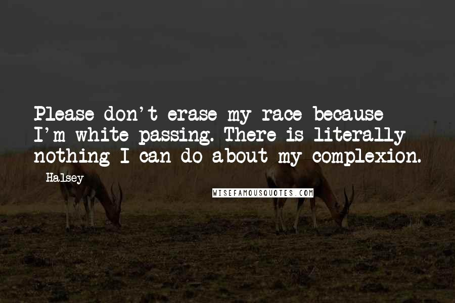 Halsey quotes: Please don't erase my race because I'm white-passing. There is literally nothing I can do about my complexion.