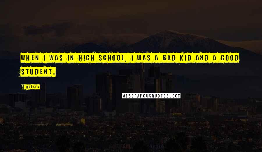 Halsey quotes: When I was in high school, I was a bad kid and a good student.
