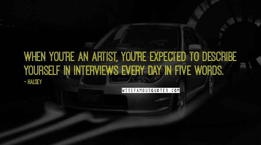 Halsey quotes: When you're an artist, you're expected to describe yourself in interviews every day in five words.
