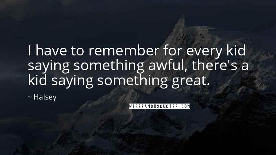 Halsey quotes: I have to remember for every kid saying something awful, there's a kid saying something great.