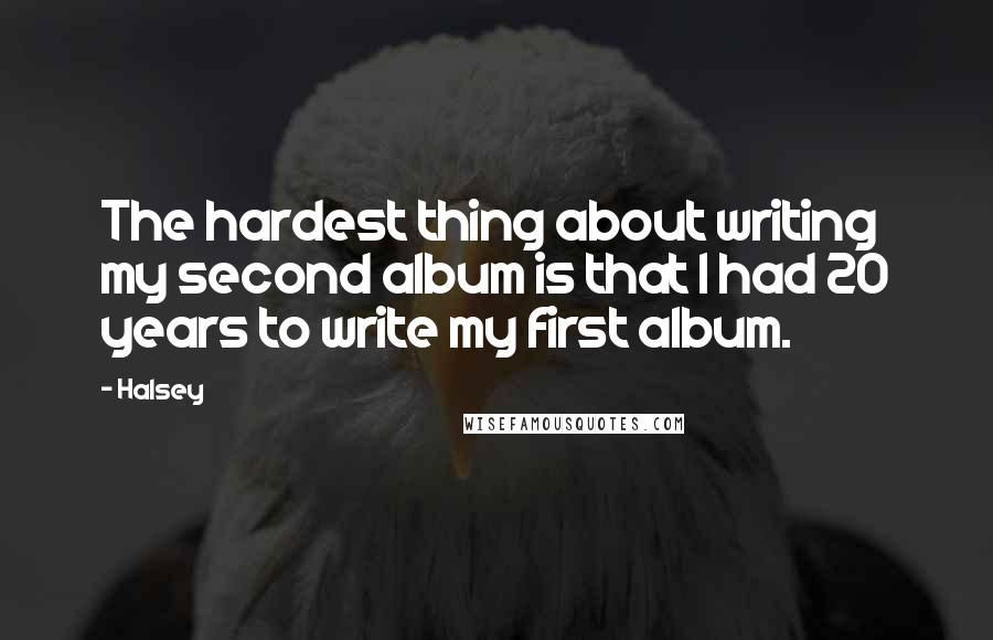 Halsey quotes: The hardest thing about writing my second album is that I had 20 years to write my first album.