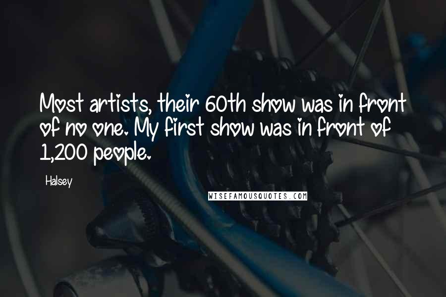 Halsey quotes: Most artists, their 60th show was in front of no one. My first show was in front of 1,200 people.