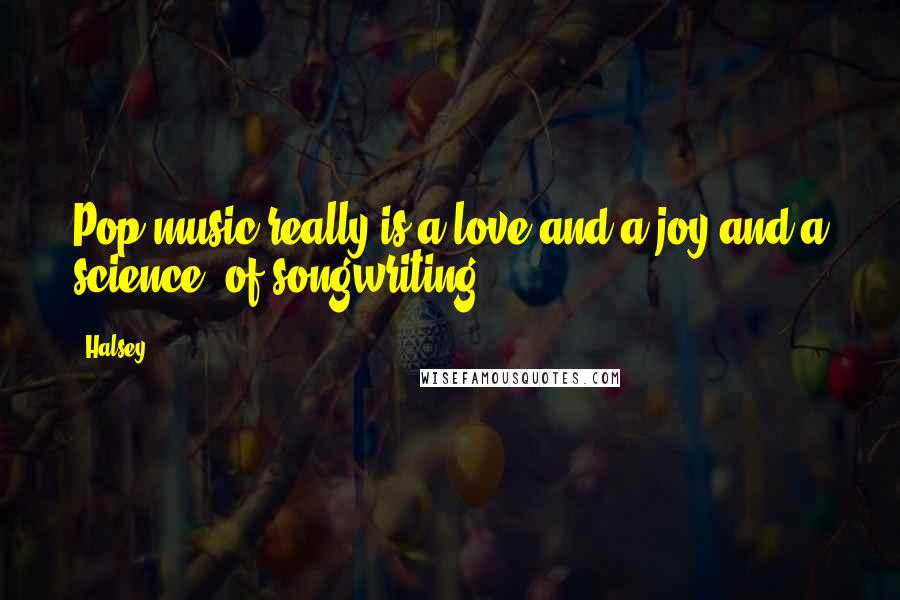 Halsey quotes: Pop music really is a love and a joy and a science [of songwriting].