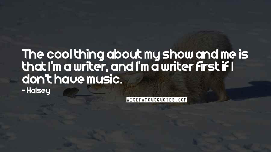 Halsey quotes: The cool thing about my show and me is that I'm a writer, and I'm a writer first if I don't have music.