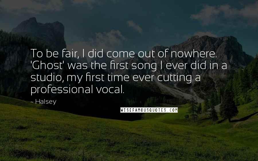 Halsey quotes: To be fair, I did come out of nowhere. 'Ghost' was the first song I ever did in a studio, my first time ever cutting a professional vocal.