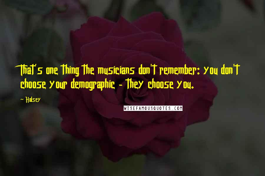 Halsey quotes: That's one thing the musicians don't remember: you don't choose your demographic - they choose you.