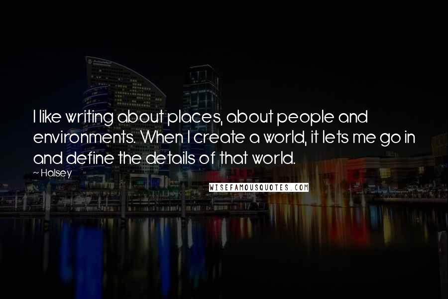 Halsey quotes: I like writing about places, about people and environments. When I create a world, it lets me go in and define the details of that world.