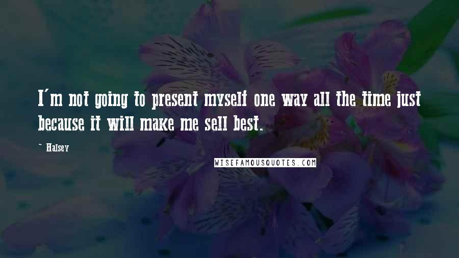 Halsey quotes: I'm not going to present myself one way all the time just because it will make me sell best.