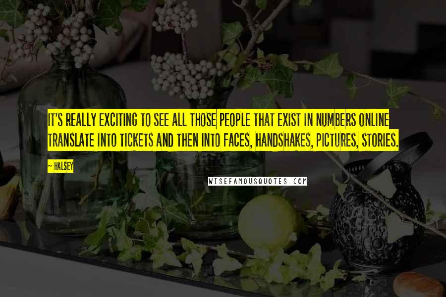 Halsey quotes: It's really exciting to see all those people that exist in numbers online translate into tickets and then into faces, handshakes, pictures, stories.