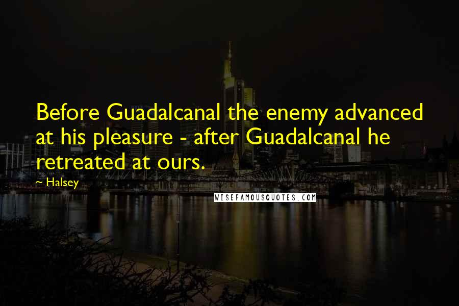 Halsey quotes: Before Guadalcanal the enemy advanced at his pleasure - after Guadalcanal he retreated at ours.