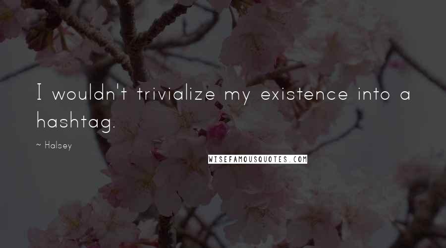 Halsey quotes: I wouldn't trivialize my existence into a hashtag.