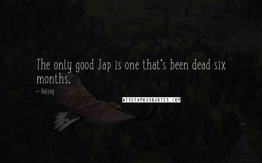 Halsey quotes: The only good Jap is one that's been dead six months.