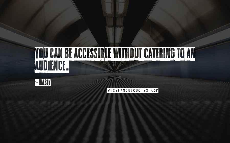 Halsey quotes: You can be accessible without catering to an audience.