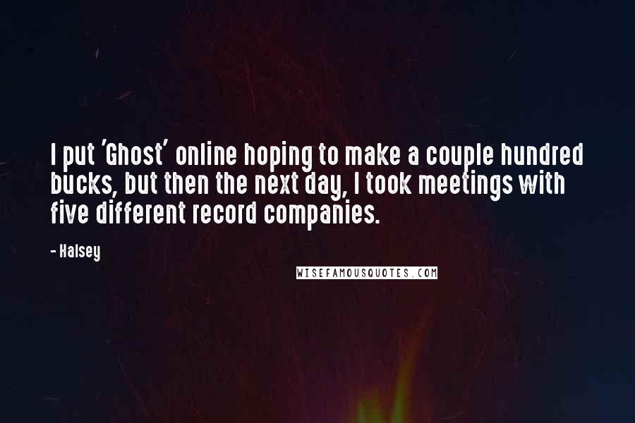 Halsey quotes: I put 'Ghost' online hoping to make a couple hundred bucks, but then the next day, I took meetings with five different record companies.