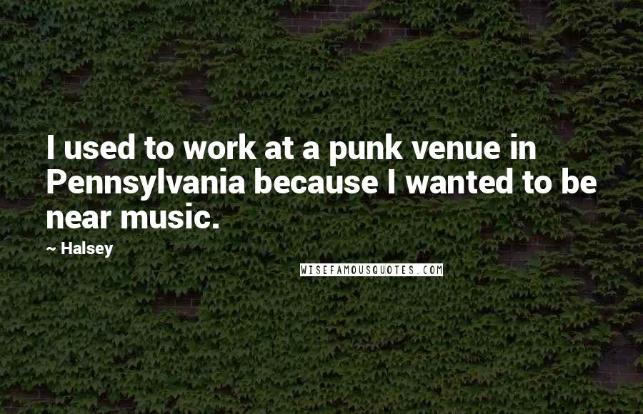Halsey quotes: I used to work at a punk venue in Pennsylvania because I wanted to be near music.