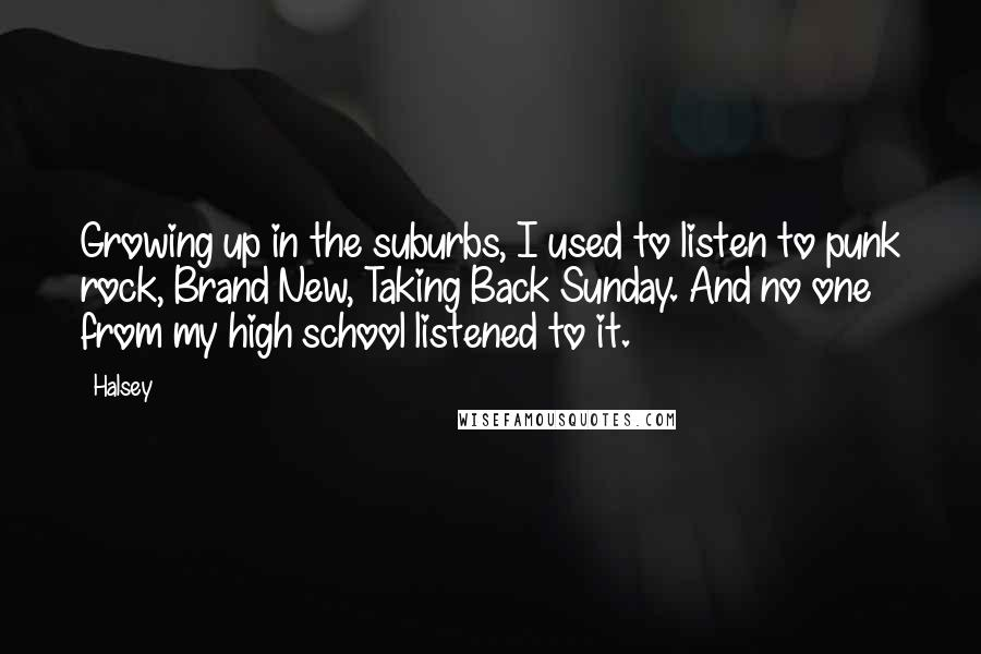 Halsey quotes: Growing up in the suburbs, I used to listen to punk rock, Brand New, Taking Back Sunday. And no one from my high school listened to it.