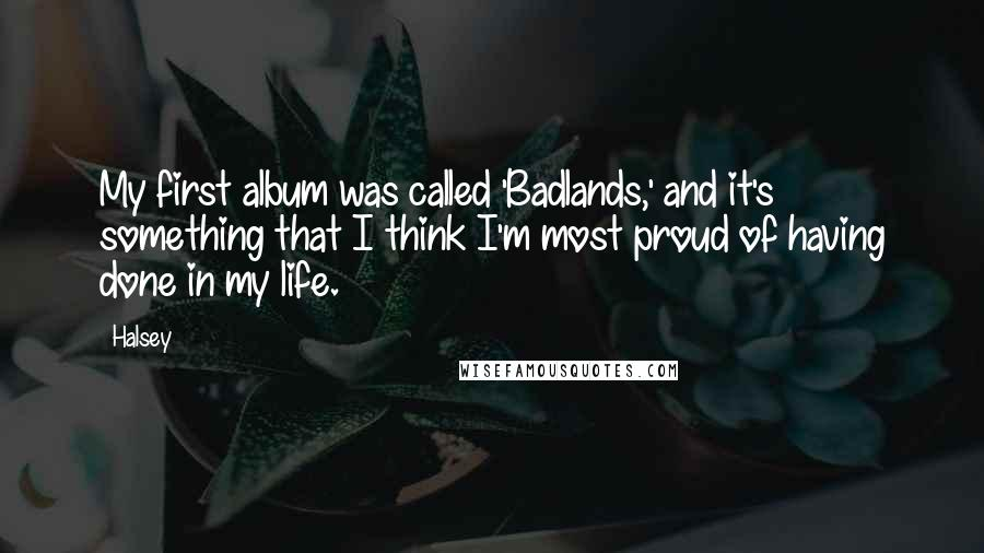 Halsey quotes: My first album was called 'Badlands,' and it's something that I think I'm most proud of having done in my life.
