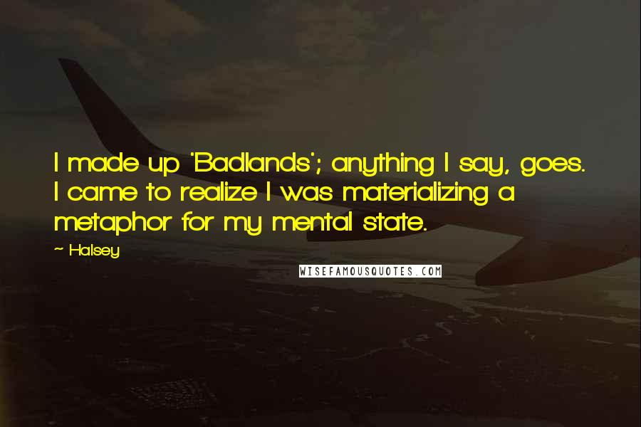 Halsey quotes: I made up 'Badlands'; anything I say, goes. I came to realize I was materializing a metaphor for my mental state.