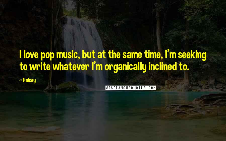 Halsey quotes: I love pop music, but at the same time, I'm seeking to write whatever I'm organically inclined to.