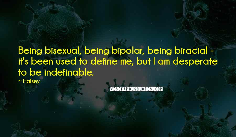 Halsey quotes: Being bisexual, being bipolar, being biracial - it's been used to define me, but I am desperate to be indefinable.