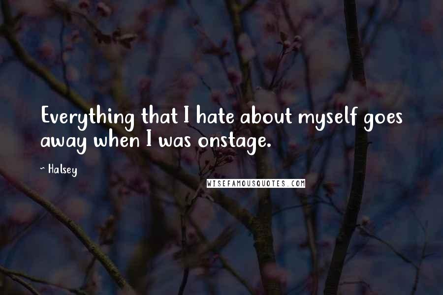 Halsey quotes: Everything that I hate about myself goes away when I was onstage.