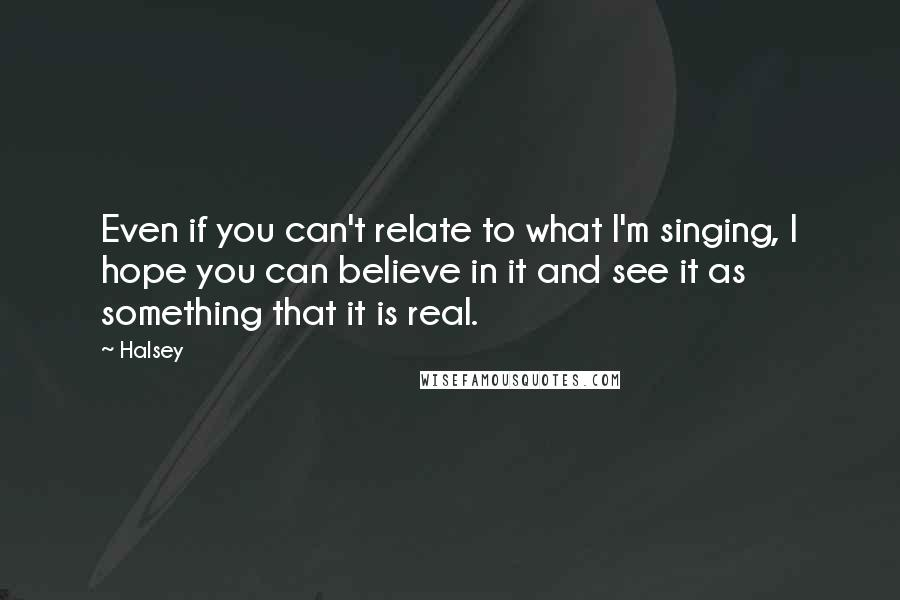 Halsey quotes: Even if you can't relate to what I'm singing, I hope you can believe in it and see it as something that it is real.