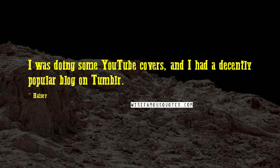 Halsey quotes: I was doing some YouTube covers, and I had a decently popular blog on Tumblr.