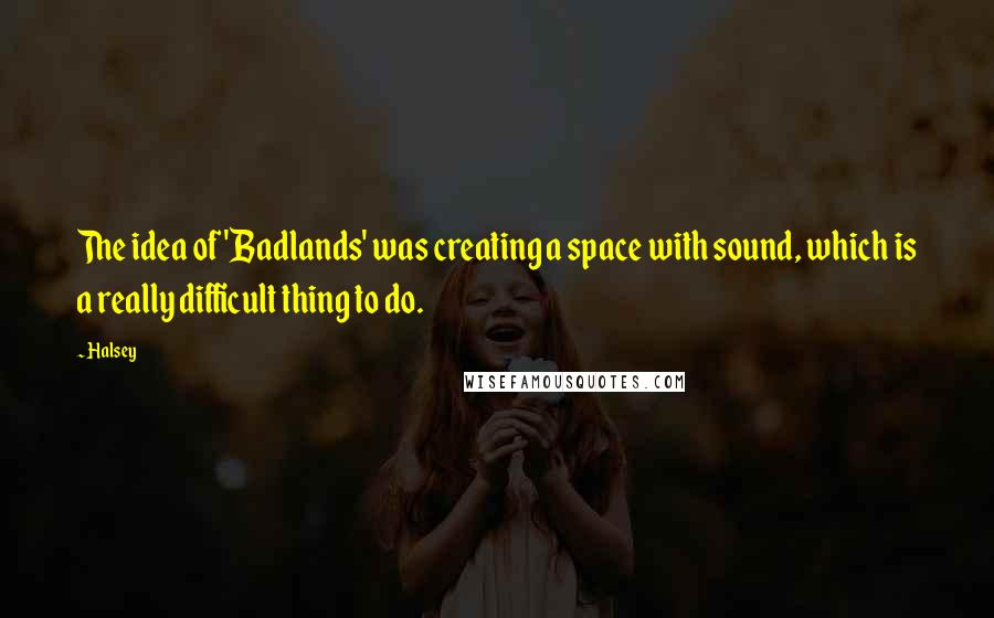 Halsey quotes: The idea of 'Badlands' was creating a space with sound, which is a really difficult thing to do.