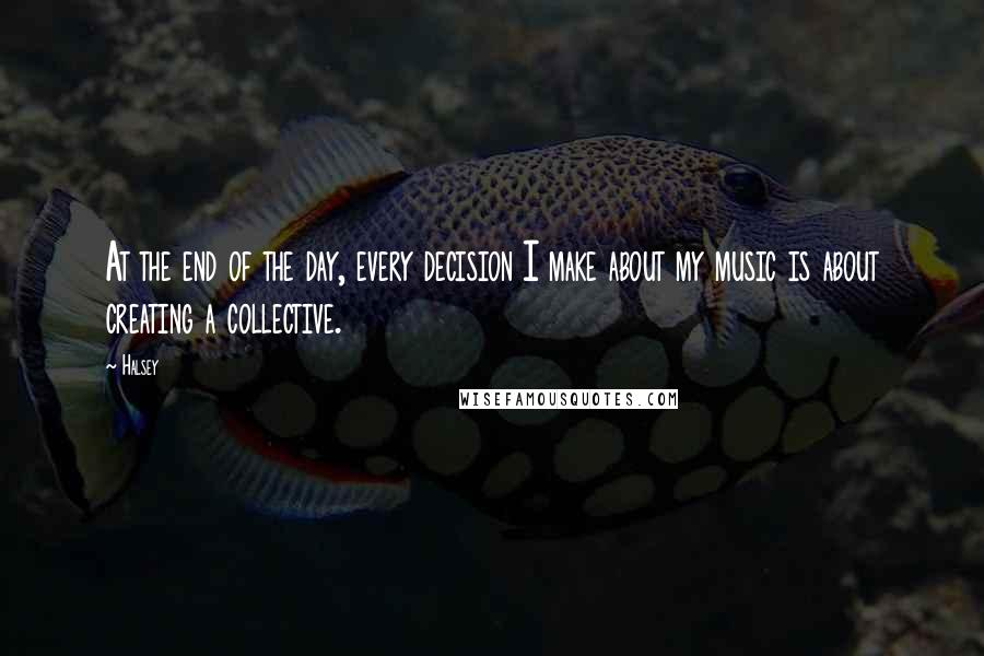 Halsey quotes: At the end of the day, every decision I make about my music is about creating a collective.