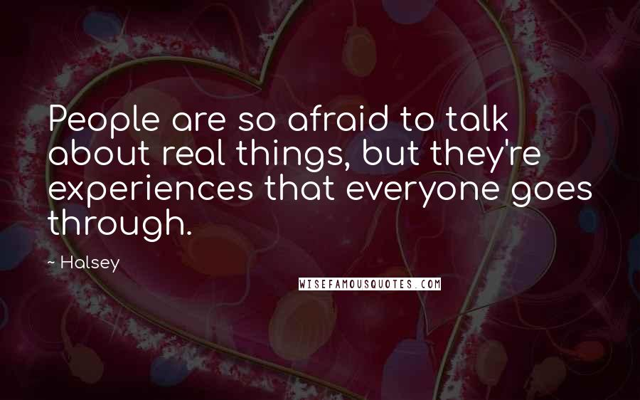 Halsey quotes: People are so afraid to talk about real things, but they're experiences that everyone goes through.