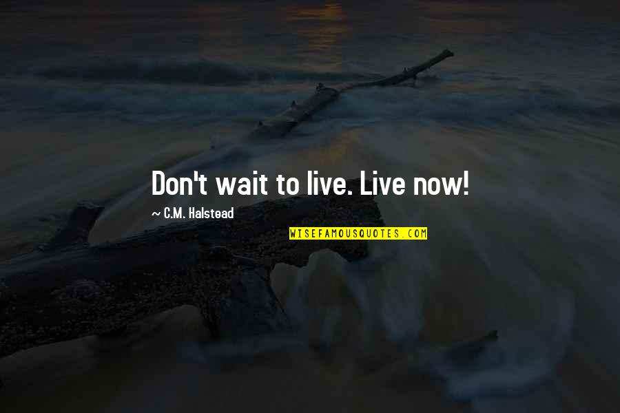 Halstead Quotes By C.M. Halstead: Don't wait to live. Live now!