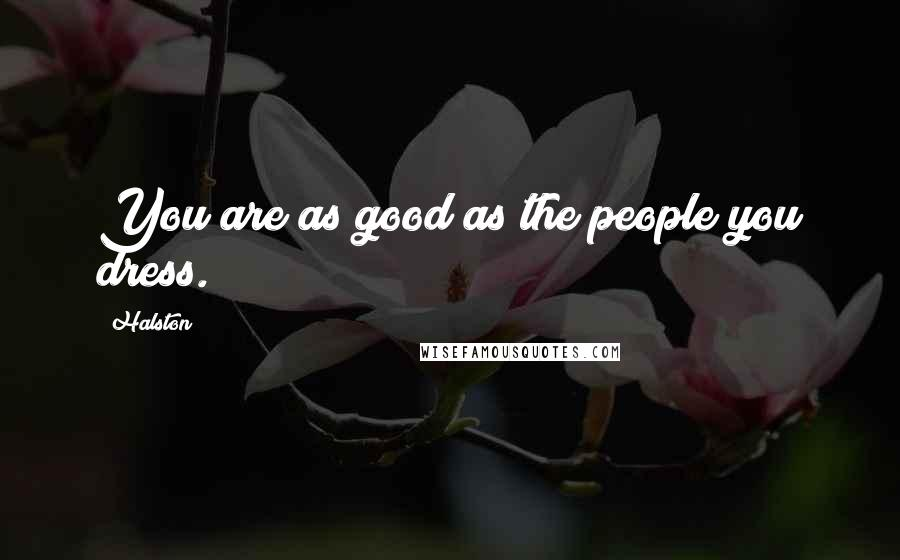 Halston quotes: You are as good as the people you dress.