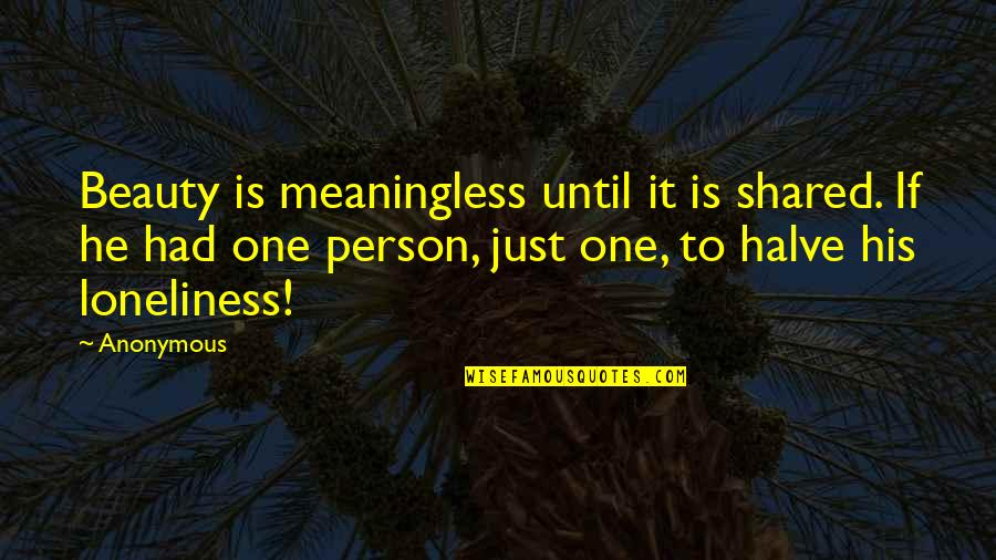 Halve Quotes By Anonymous: Beauty is meaningless until it is shared. If