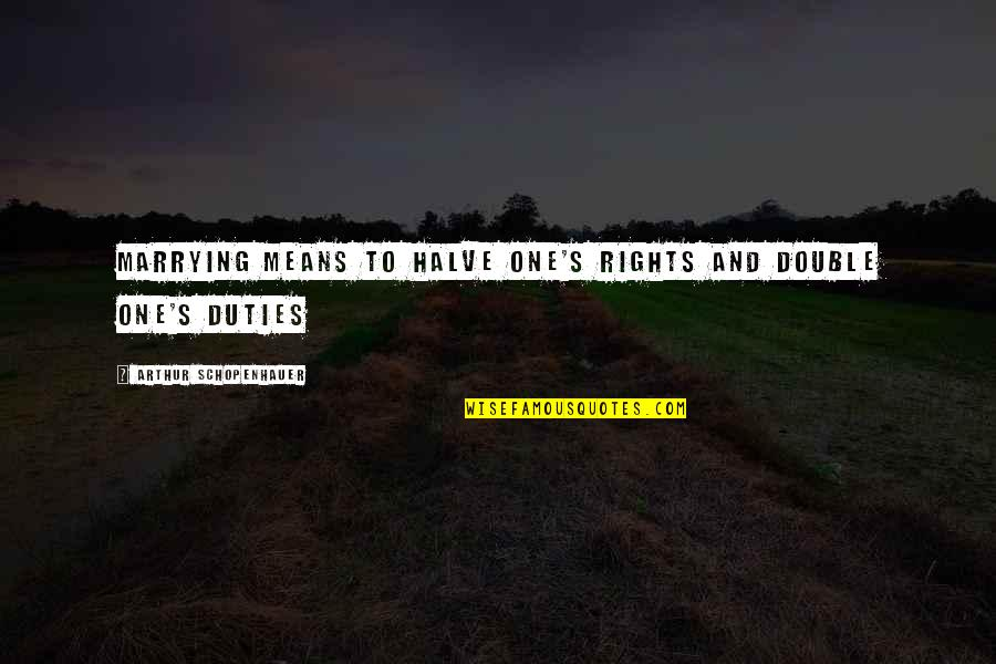 Halve Quotes By Arthur Schopenhauer: Marrying means to halve one's rights and double