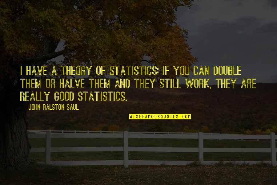 Halve Quotes By John Ralston Saul: I have a theory of statistics: if you