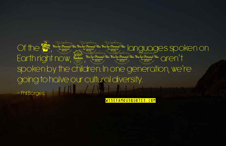 Halve Quotes By Phil Borges: Of the 6,000 languages spoken on Earth right