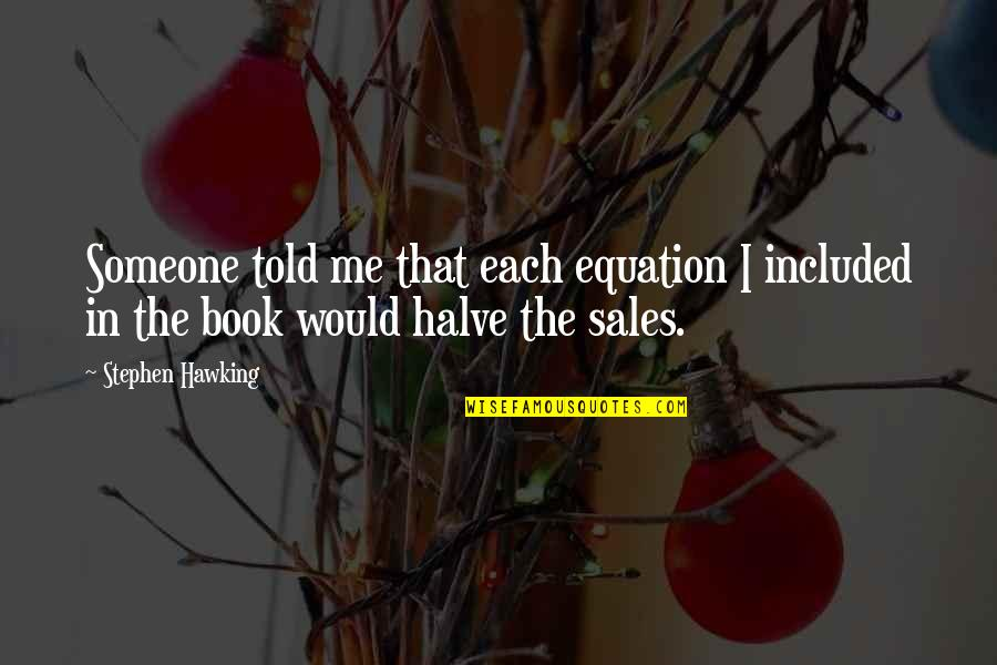 Halve Quotes By Stephen Hawking: Someone told me that each equation I included
