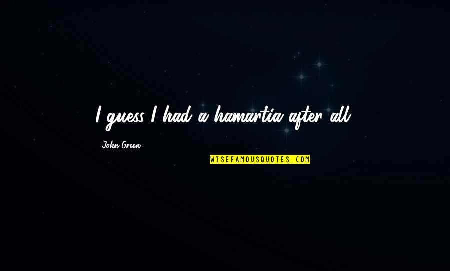 Hamartia Quotes By John Green: I guess I had a hamartia after all.