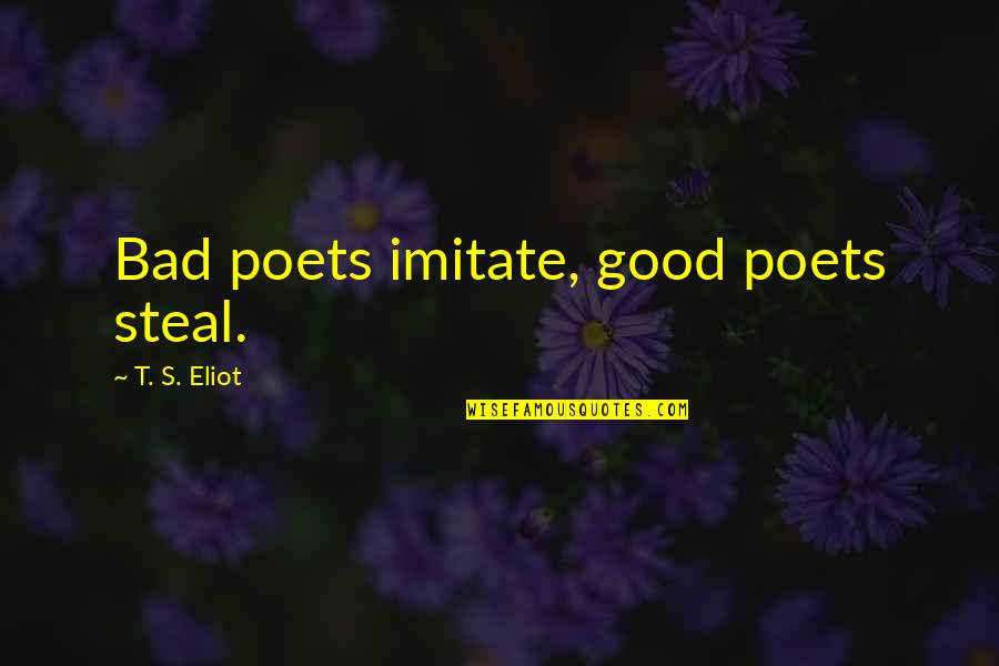 Hamartia Quotes By T. S. Eliot: Bad poets imitate, good poets steal.