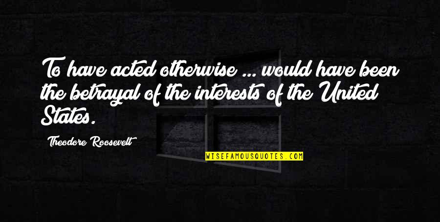 Hamartia Quotes By Theodore Roosevelt: To have acted otherwise ... would have been