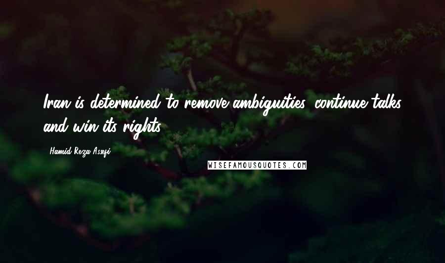 Hamid-Reza Assefi quotes: Iran is determined to remove ambiguities, continue talks and win its rights.