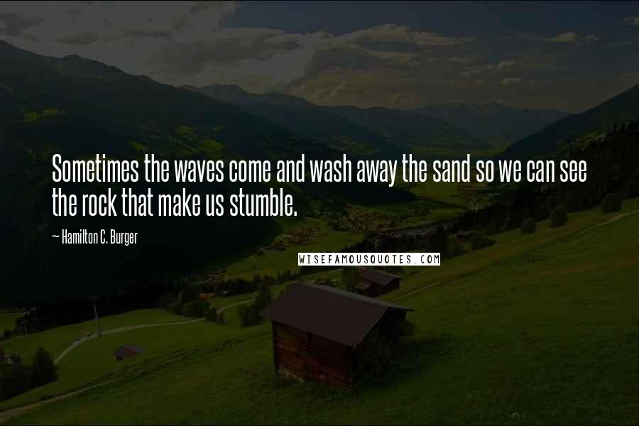 Hamilton C. Burger quotes: Sometimes the waves come and wash away the sand so we can see the rock that make us stumble.