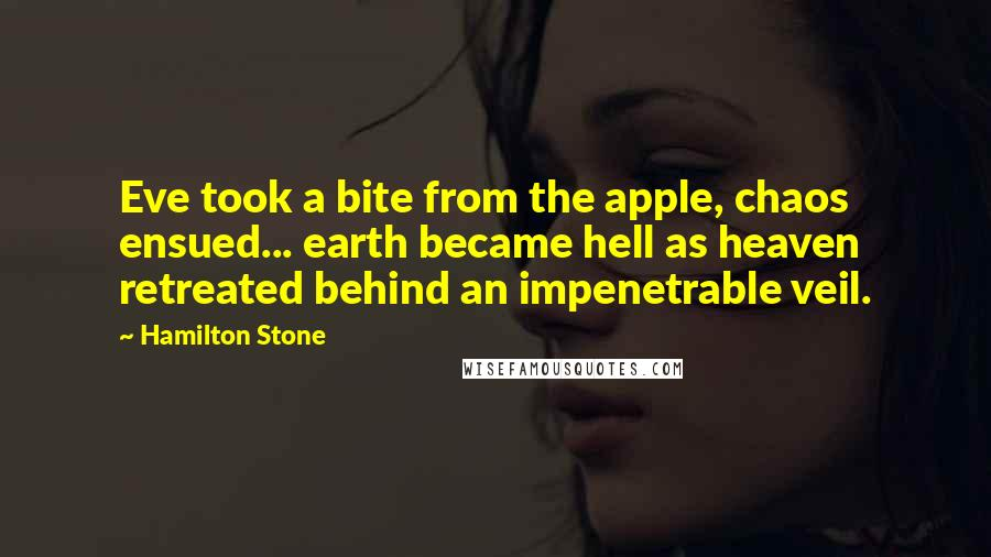 Hamilton Stone quotes: Eve took a bite from the apple, chaos ensued... earth became hell as heaven retreated behind an impenetrable veil.