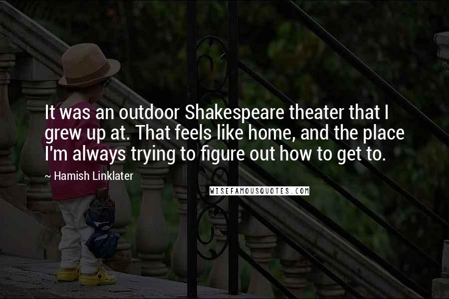 Hamish Linklater quotes: It was an outdoor Shakespeare theater that I grew up at. That feels like home, and the place I'm always trying to figure out how to get to.